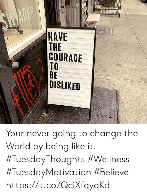 World, Change, and Courage: SWADER  HAVE  THE  COURAGE  TO  ВЕ  DISLIKED Your never going to change the World by being like it. #TuesdayThoughts #Wellness  #TuesdayMotivation #Believe https://t.co/QciXfqyqKd