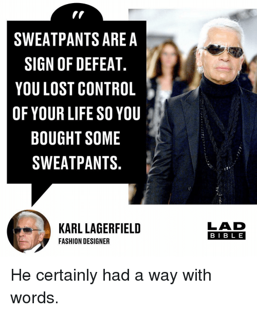 Sweatpants: SWEATPANTS ARE A  SIGN OF DEFEAT  YOU LOST CONTROL  OF YOUR LIFE SO YOU  BOUGHT SOME  SWEATPANTS  KARL LAGERFIELD  FASHION DESIGNER  LAD  BIB L E He certainly had a way with words.