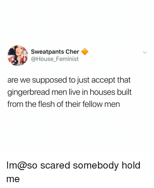 Cher, Memes, and House: Sweatpants Cher  @House_Feminist  are we supposed to just accept that  gingerbread men live in houses built  from the flesh of their fellow men Im@so scared somebody hold me