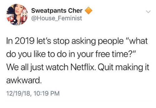 """Cher, Netflix, and Awkward: Sweatpants Cher  @House Feminist  In 2019 let's stop asking people """"what  do you like to do in your free time?""""  We all just watch Netflix. Quit making it  awkward  12/19/18, 10:19 PM"""