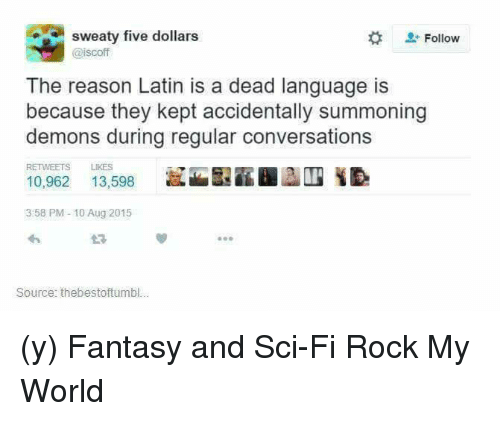Sweaties: sweaty five dollars  Follow  @iscoff  The reason Latin is a dead language is  because they kept accidentally summoning  demons during regular conversations  RETWEETS  13,598  10,962  3:58 PM 10 Aug 2015  Source: thebestoftumbl... (y) Fantasy and Sci-Fi Rock My World