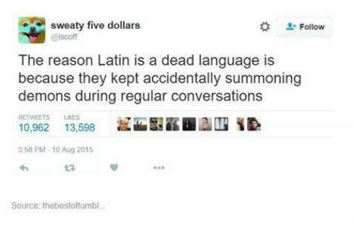 Sweaties: sweaty five dollars  Follow  iscoff  The reason Latin is a dead language is  because they kept accidentally summoning  demons during regular conversations  10,962  13,598  3:58 PM 10 Aug 2015  Source: thebestoftumbl.