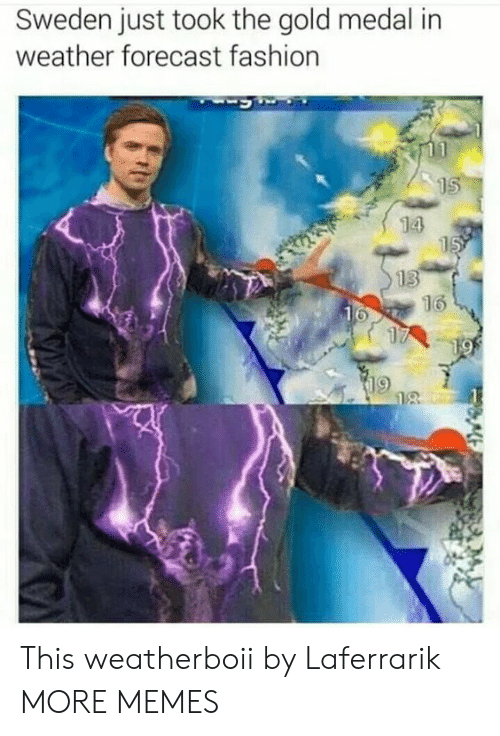 Forecast: Sweden just took the gold medal in  weather forecast fashion  15  14  15  13  16  16  17  19  18 This weatherboii by Laferrarik MORE MEMES