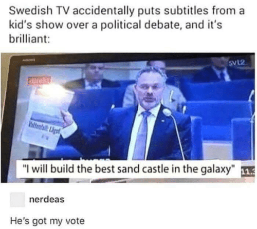 """Best, Kids, and Brilliant: Swedish TV accidentally puts subtitles from a  kid's show over a political debate, and it's  brilliant  SvL2  airekt  ltental Liget  """"I will build the best sand castle in the galaxy""""  nerdeas  He's got my vote"""