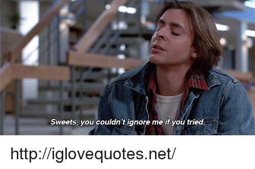 ignore me: Sweets, you couldn't ignore me if you tried http://iglovequotes.net/
