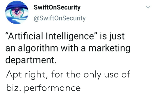 """Artificial: SwiftOnSecurity  @SwiftOnSecurity  """"Artificial Intelligence"""" is just  an algorithm with a marketing  department. Apt right, for the only use of biz. performance"""
