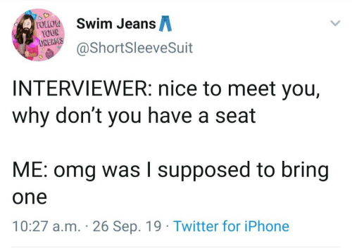 Dont You: Swim JeansA  FOLLOW  YOUR  DREAMS  @ShortSleeveSuit  INTERVIEWER: nice to meet you,  why don't you have a seat  ME: omg was I supposed to bring  one  10:27 a.m. 26 Sep. 19 Twitter for iPhone