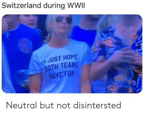 wwii: Switzerland during WWII  JUST HOPE  BOTH TEAMS  HAVE FUN Neutral but not disintersted