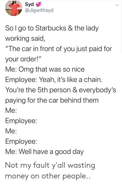 """order: Syd  @Jigwithsyd  Sol go to Starbucks & the lady  working said,  """"The car in front of you just paid for  your order!""""  Me: Omg that was so nice  Employee: Yeah, it's like a chain.  You're the 5th person & everybody's  paying for the car behind them  Me:  Employee:  Me:  Employee:  Me: Well have a good day Not my fault y'all wasting money on other people.."""