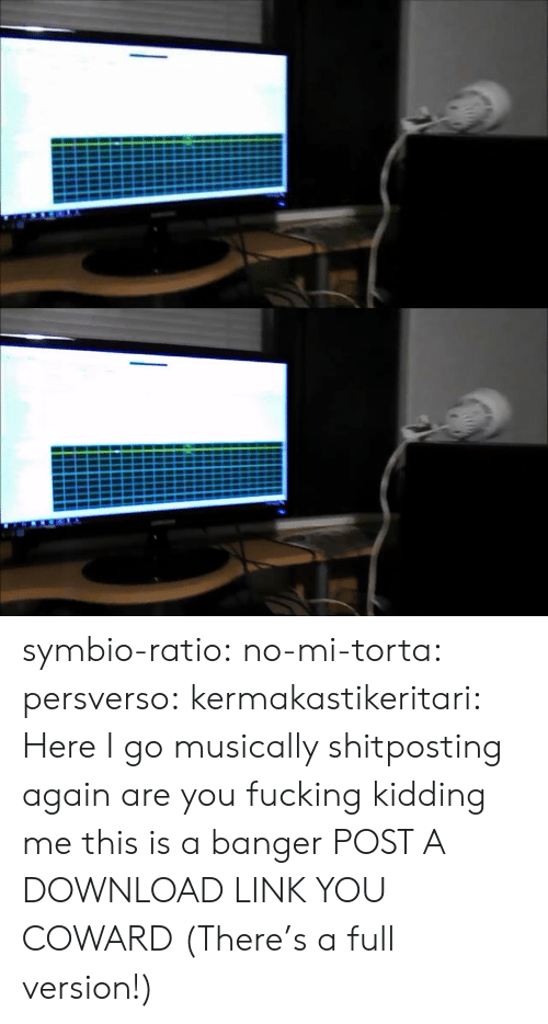 download: symbio-ratio: no-mi-torta:  persverso:  kermakastikeritari: Here I go musically shitposting again are you fucking kidding me this is a banger  POST A DOWNLOAD LINK YOU COWARD  (There's a full version!)