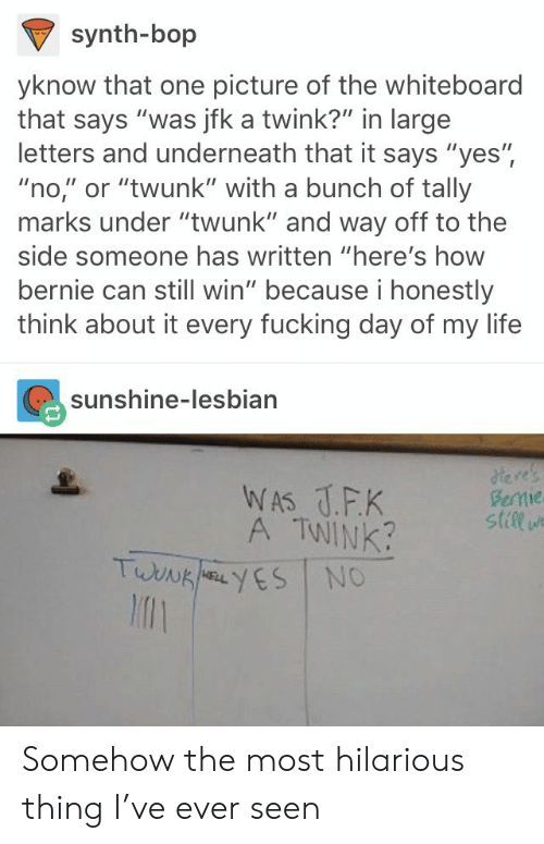 """Fucking, Life, and Lesbian: synth-bop  yknow that one picture of the whiteboard  that says """"was jfk a twink?"""" in large  letters and underneath that it says """"yes"""",  """"no,"""" or """"twunk"""" with a bunch of tally  marks under """"twunk"""" and way off to the  side someone has written """"here's how  bernie can still win"""" because i honestly  think about it every fucking day of my life  sunshine-lesbian  A TWINK  stile  l1 Somehow the most hilarious thing I've ever seen"""