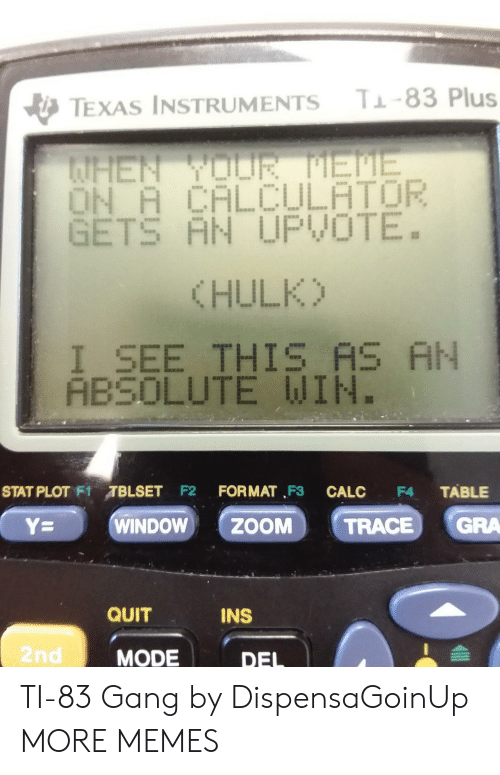 Dank, Memes, and Target: T-83 Plus  TEXAS INSTRUMENTS  AHEN YOUR EME  ON A CALCULATOR  GETS AN UPVOTE.  (HULK)  I_SEE THIS AS AN  ABSOLUTE WIN.  STAT PLOT F1TBLSET F2  FORMAT F3  TABLE  CALC  F4  GRA  WINDOW  ZOOM  Y=  TRACE  QUIT  INS  2nd  MODE  DEL TI-83 Gang by DispensaGoinUp MORE MEMES