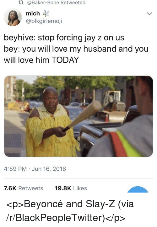 bey: t.  @Baker-Bone Retweeted  mich  @blkgirlemoji  beyhive: stop forcing jay z on us  bey: you will love my husband and you  will love him TODAY  4:59 PM Jun 16, 2018  7.6K Retweets  19.8K Likes <p>Beyoncé and Slay-Z (via /r/BlackPeopleTwitter)</p>