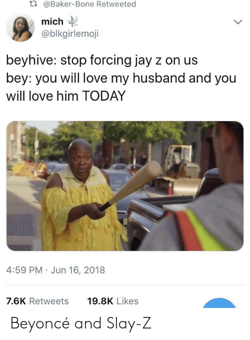 bey: t.  @Baker-Bone Retweeted  mich  @blkgirlemoji  beyhive: stop forcing jay z on us  bey: you will love my husband and you  will love him TODAY  4:59 PM Jun 16, 2018  7.6K Retweets  19.8K Likes Beyoncé and Slay-Z