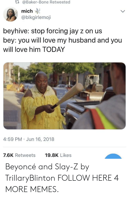 bey: t.  @Baker-Bone Retweeted  mich  @blkgirlemoji  beyhive: stop forcing jay z on us  bey: you will love my husband and you  will love him TODAY  4:59 PM Jun 16, 2018  7.6K Retweets  19.8K Likes Beyoncé and Slay-Z by TrillaryBlinton FOLLOW HERE 4 MORE MEMES.