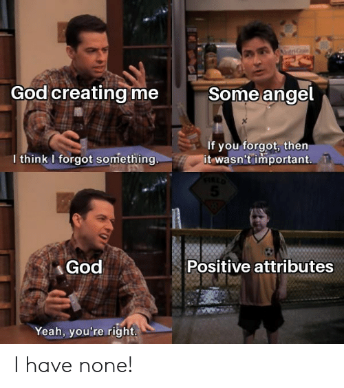 God, Reddit, and Yeah: t  God creating me  Some angel  If you forgot, then  it wasn't important.  I think I forgot something..  God  Positive attributes  Yeah, you're right. I have none!