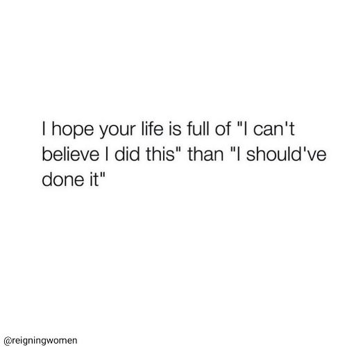 """Life, Hope, and Believe: T hope your life is full of """"I can't  believe I did this"""" than """"I should've  done it""""  @reigningwomen"""