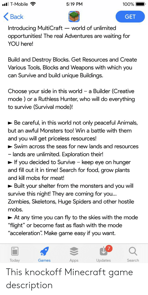 """Animals, Food, and Minecraft: T-Mobile  5:19 PM  100%  Back  GET  Introducing MultiCraft  opportunities! The real Adventures are waiting for  world of unlimited  YOU here!  Build and Destroy Blocks. Get Resources and Create  Various Tools, Blocks and Weapons with which you  can Survive and build unique Buildings.  ose your side in this world a Builder (Creative  mode) or a Ruthless Hunter, who will do everything  to survive (Survival mode)!  Be careful, in this world not only peaceful Animals,  but an awful Monsters too! Win a battle with them  and you will get priceless resources!  Swim across the seas for new lands and resources  - lands are unlimited. Exploration their!  If you decided to Survive keep eye on hunger  and fill out it in time! Search for food, grow plants  and kill mobs for meat!  Built your shelter from the monsters and you will  survive this night! They are coming for you...  Zombies, Skeletons, Huge Spiders and other hostile  mobs.  At any time you can fly to the skies with the mode  """"flight"""" or become fast as flash with the mode  """"acceleration"""". Make game easy if you want  Today  Games  Apps  Updates  Search This knockoff Minecraft game description"""