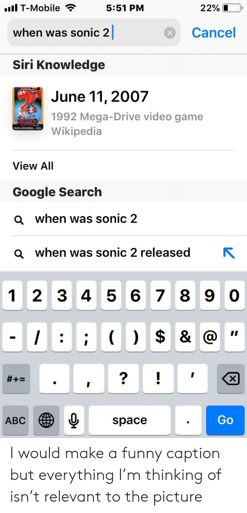 Abc, Ali, and Funny: T-Mobile  5:51 PM  22% 1  Cancel  when was sonic 2  Siri Knowledge  June 11, 2007  1992 Mega-Drive video game  Wikipedia  View AlI  Google Search  Q when was sonic 2  when was sonic 2 released  N  a  1 2 3 4 5 6 7 8 9 0  Go  ABC  space I would make a funny caption but everything I'm thinking of isn't relevant to the picture