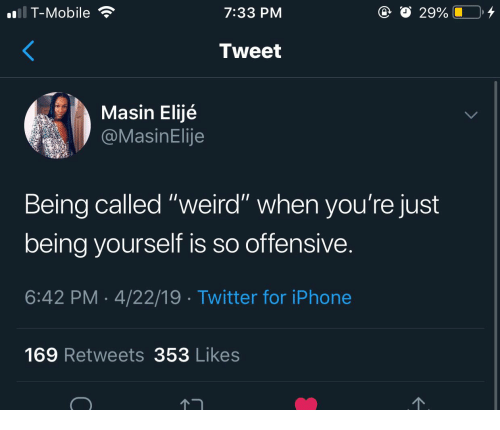 "Iphone, T-Mobile, and Twitter: T-Mobile  7:33 PM  Tweet  Masin Elijé  asinElije  Being called ""weird"" when you're just  being vourself is so offensive  6:42 PM 4/22/19 Twitter for iPhone  169 Retweets 353 Likes"
