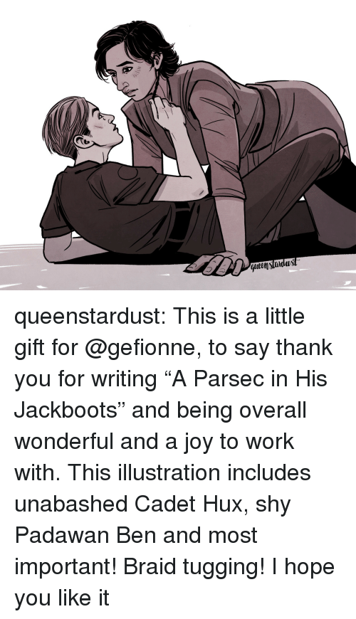 """Tumblr, Work, and Thank You: t.  qlen)tidux queenstardust:  This is a little gift for @gefionne, to say thank you for writing """"A Parsec in His Jackboots"""" and being overall wonderful and a joy to work with. This illustration includes unabashed Cadet Hux, shy Padawan Ben and most important! Braid tugging! I hope you like it ♡"""