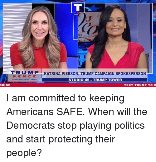 katrina: T R U M P I KATRINA PIERSON, TRUMP CAMPAIGN SPOKESPERSON  PEN C E  STUDI0 45 TRUMP TOWER  CRIBE  TEXT TRUMP TO8 I am committed to keeping Americans SAFE. When will the Democrats stop playing politics and start protecting their people?
