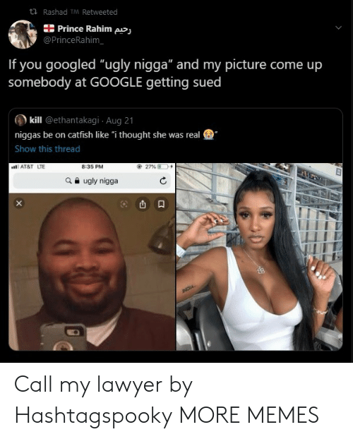 """Catfished, Dank, and Google: t Rashad TM Retweeted  Prince Rahim pj  @PrinceRahim  If you googled """"ugly nigga"""" and my picture come up  somebody at GOOGLE getting sued  kill @ethantakagi Aug 21  niggas be on catfish like """"i thought she was real  Show this thread  8:35 PM  AT&T LTE  27 %  ugly nigga  NOIA Call my lawyer by Hashtagspooky MORE MEMES"""