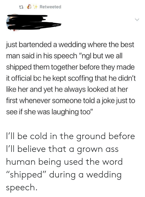 """Ass, Best, and Word: t Retweeted  just bartended a wedding where the best  man said in his speech """"ngl but we all  shipped them together before they made  it official bc he kept scoffing that he didn't  like her and yet he always looked at her  first whenever someone told a joke just to  see if she was laughing too"""" I'll be cold in the ground before I'll believe that a grown ass human being used the word """"shipped"""" during a wedding speech."""