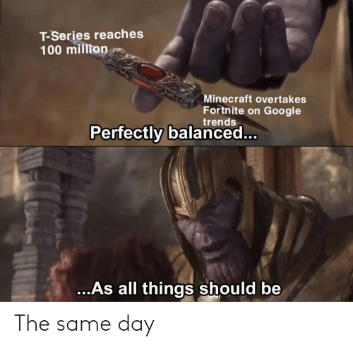 Google, Minecraft, and Day: T-Series reaches  100 million  Minecraft overtakes  Fortnite on Google  trends  Perfectly balanced...  ...As all things should be The same day