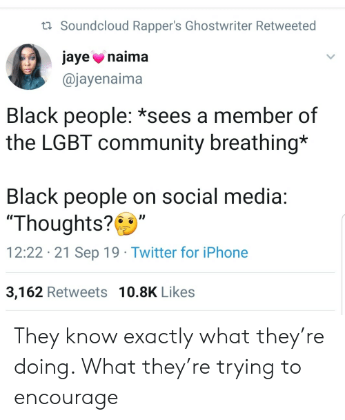"Rappers: t Soundcloud Rapper's Ghostwriter Retweeted  jaye naima  @jayenaima  Black people: *sees a member of  the LGBT community breathing*  Black people on social media:  ""Thoughts?  12:22 21 Sep 19 Twitter for iPhone  3,162 Retweets 10.8K Likes They know exactly what they're doing. What they're trying to encourage"