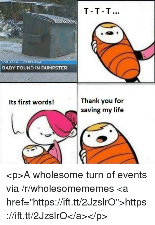 """Life, Thank You, and Live: T-T T  LIVE LOCAL  LATE BREAKING  BABY FOUND IN DUMPSTER  Thank you for  saving my life  Its first words! <p>A wholesome turn of events via /r/wholesomememes <a href=""""https://ift.tt/2JzslrO"""">https://ift.tt/2JzslrO</a></p>"""