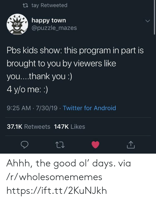 Android, Twitter, and Thank You: t tay Retweeted  happy town  @puzzle_mazes  Pbs kids show: this program in part is  brought to you by viewers like  you... .thank you :)  4 y/o me: :)  9:25 AM 7/30/19 Twitter for Android  37.1K Retweets 147K Likes Ahhh, the good ol' days. via /r/wholesomememes https://ift.tt/2KuNJkh
