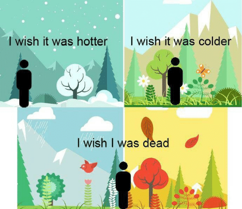 Dead, I Wish I Was Dead, and Wish-I-Was-Dead: T wish it was hotter  I wish it was colder  I wish I was dead