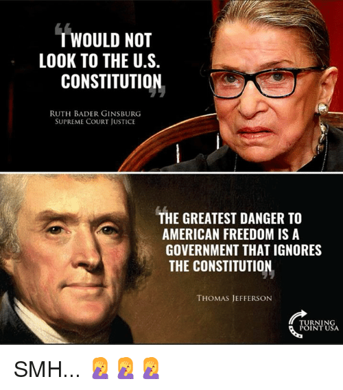 Memes, Smh, and Supreme: T WOULD NOT  LOOK TO THE U.S.  CONSTITUTION  RUTH BADER GINSBURG  SUPREME COURT JUSTICE  THE GREATEST DANGER TO  AMERICAN FREEDOM IS A  GOVERNMENT THAT IGNORES  THE CONSTITUTION  THOMAS JEFFERSON  RNIN SMH... 🤦♀️🤦♀️🤦♀️