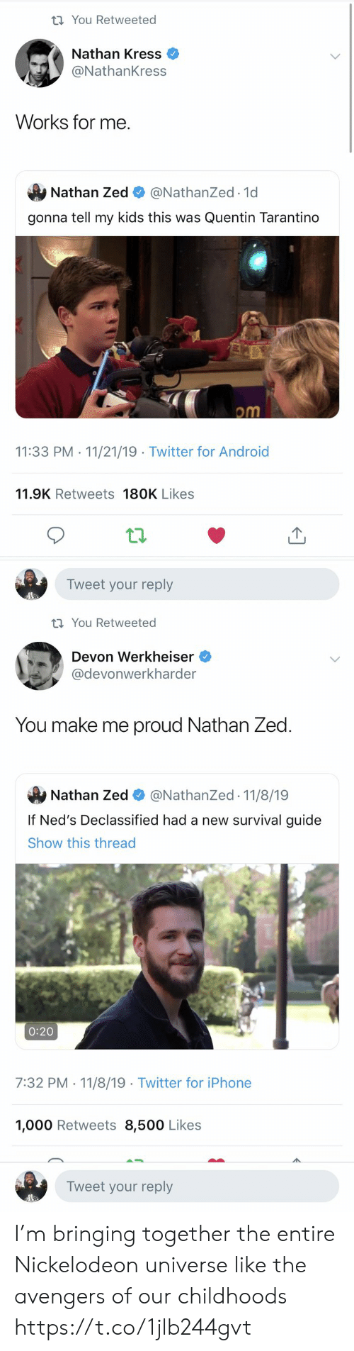 My Kids: t You Retweeted  Nathan Kress  @NathanKress  Works for me  Nathan Zed  @NathanZed.1d  gonna tell my kids this was Quentin Tarantino  om  11:33 PM 11/21/19 Twitter for Android  .  11.9K Retweets 180K Likes  Tweet your reply   t You Retweeted  Devon Werkheiser  @devonwerkharder  You make me proud Nathan Zed  @NathanZed 11/8/19  Nathan Zed  If Ned's Declassified had a new survival guide  Show this thread  0:20  7:32 PM 11/8/19 Twitter for iPhone  1,000 Retweets 8,500 Likes  Tweet your reply I'm bringing together the entire Nickelodeon universe like the avengers of our childhoods https://t.co/1jlb244gvt