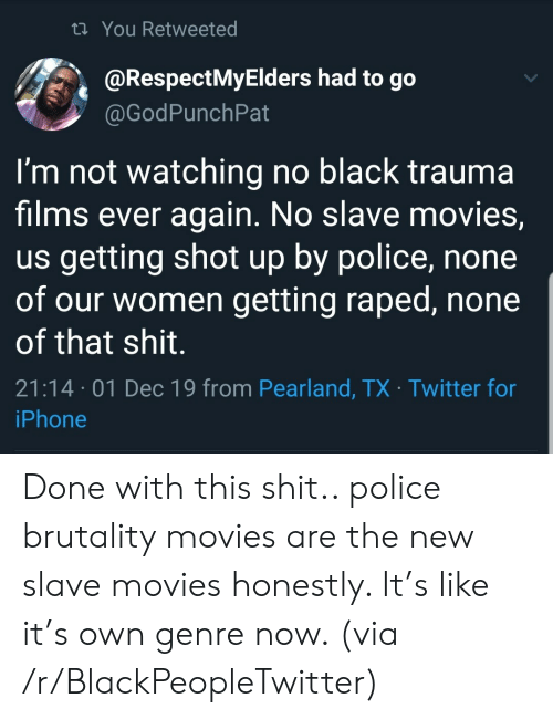 Blackpeopletwitter, Iphone, and Movies: t You Retweeted  @RespectMyElders had to go  @GodPunchPat  I'm not watching no black trauma  films ever again. No slave movies,  us getting shot up by police, none  of our women getting raped, none  of that shit.  21:14 01 Dec 19 from Pearland, TX Twitter for  iPhone Done with this shit.. police brutality movies are the new slave movies honestly. It's like it's own genre now. (via /r/BlackPeopleTwitter)