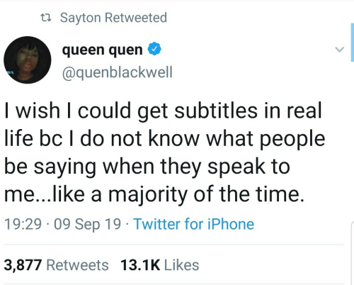 Queen: ta Sayton Retweeted  queen quen  @quenblackwell  I wish I could get subtitles in real  life bc I do not know what people  be saying when they speak to  me...like a majority of the time.  19:29 · 09 Sep 19 · Twitter for iPhone  3,877 Retweets 13.1K Likes