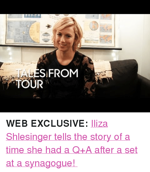 "Target, youtube.com, and Time: TA  TOUR  SIFROM <p><strong>WEB EXCLUSIVE: </strong><a href=""https://www.youtube.com/watch?v=yFEeKcvIX48"" target=""_blank"">Iliza Shlesinger tells the story of a time </a><a href=""https://www.youtube.com/watch?v=yFEeKcvIX48"" target=""_blank"">she had a Q+A after a set at a synagogue! </a></p>"