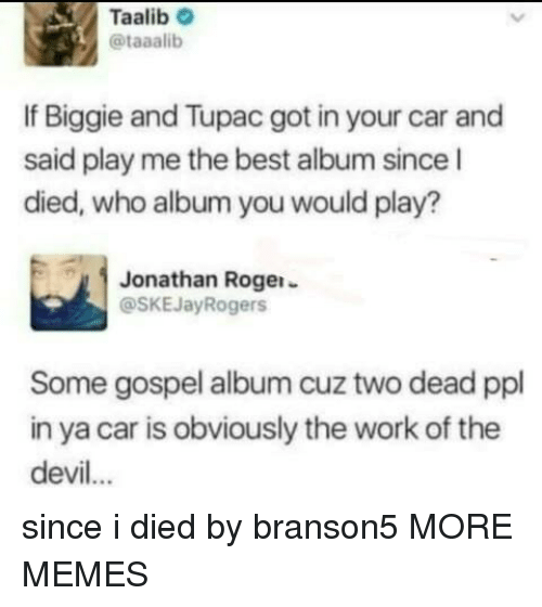 Tupac: Taalib  @taaalib  If Biggie and Tupac got in your car and  said play me the best album since l  died, who album you would play?  Jonathan Rogei-  @SKEJayRogers  Some gospel album cuz two dead ppl  in ya car is obviously the work of the  devil... since i died by branson5 MORE MEMES