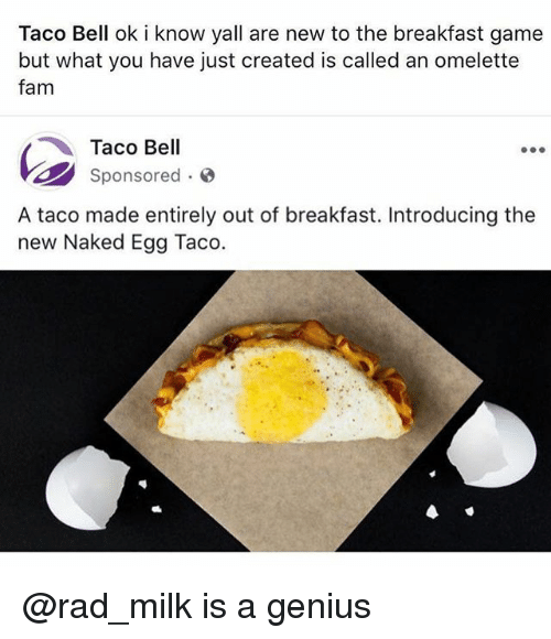 Geniusism: Taco Bell ok i know yall are new to the breakfast game  but what you have just created is called an omelette  fam  Taco Bell  Sponsored.  A taco made entirely out of breakfast. Introducing the  new Naked Egg Taco. @rad_milk is a genius