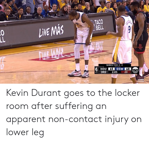apparent: TACO  LVEASAS  SERIES TIED 2-2  HOU 65 GSW 68  3RD 2:05 20 UN Kevin Durant goes to the locker room after suffering an apparent non-contact injury on lower leg