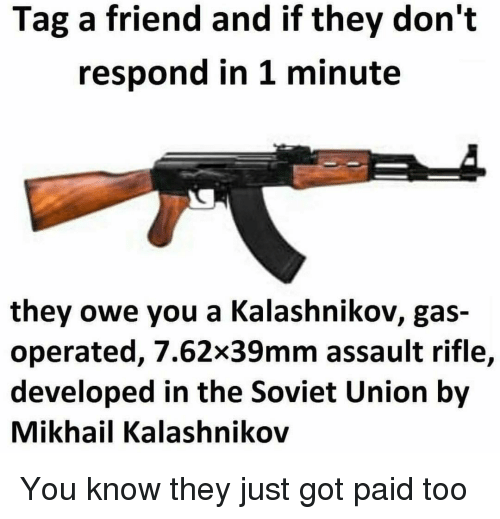 Memes, Soviet, and Soviet Union: Tag a friend and if they don't  respond in 1 minute  they owe you a Kalashnikov, gas-  operated, 7.62x39mm assault rifle,  developed in the Soviet Union by  Mikhail Kalashnikov You know they just got paid too