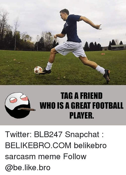 Greates: TAG A FRIEND  WHO IS A GREAT FOOTBALL  PLAYER. Twitter: BLB247 Snapchat : BELIKEBRO.COM belikebro sarcasm meme Follow @be.like.bro