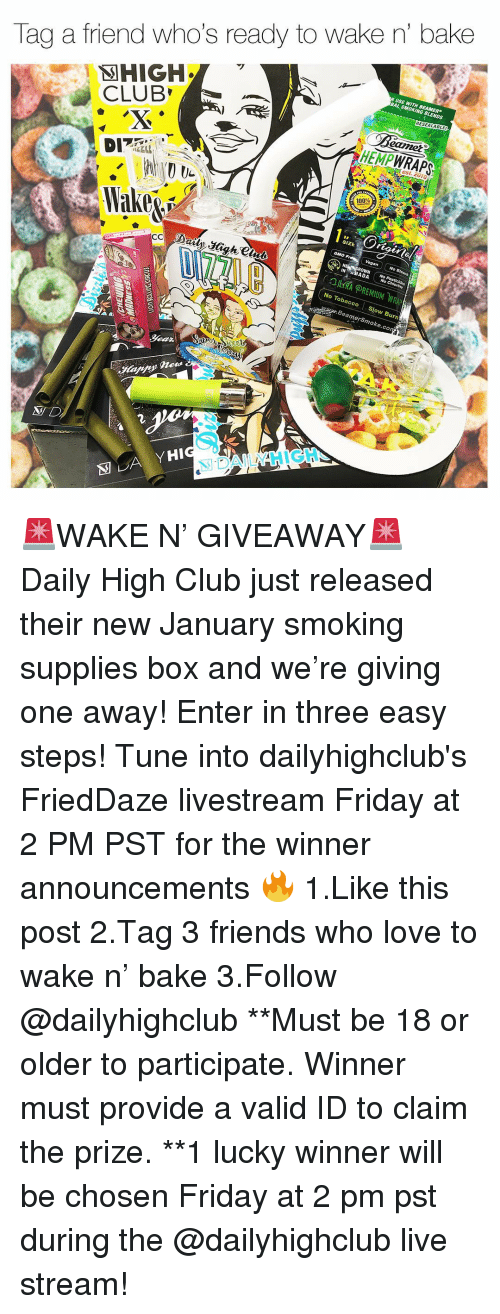 Anaconda, Club, and Friday: Tag a friend who's ready to wake n' bake  BAL SMOKING BLENDS  RESEALABLE  CLUB  eamet  HEMPWRAPS  est. 2010  100%  SIZE  IN ABADA  No Chlorine  No Tobacco Slow Burn  amerSmoke.co  N D  別DAILY HIGH- 🚨WAKE N' GIVEAWAY🚨 Daily High Club just released their new January smoking supplies box and we're giving one away! Enter in three easy steps! Tune into dailyhighclub's FriedDaze livestream Friday at 2 PM PST for the winner announcements 🔥 1.Like this post 2.Tag 3 friends who love to wake n' bake 3.Follow @dailyhighclub **Must be 18 or older to participate. Winner must provide a valid ID to claim the prize. **1 lucky winner will be chosen Friday at 2 pm pst during the @dailyhighclub live stream!