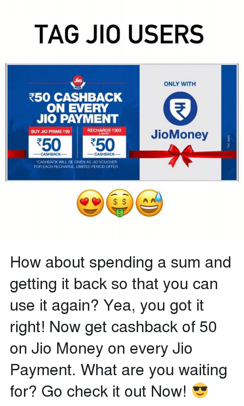 """Ã……Ã…': TAG JIO USERS  Jio  ONLY WITH  R50 CASHBACK  ON EVERY  JIO PAYMENT  RECHARGE 303  BUY JKO PRIME 990  JioMoney  R50 50  """"CASHBACK WILL BE GIVEN AS JIO VOUCHER  FOR EACH RECHARGE, UMITED PERIO0 OFFER  A A How about spending a sum and getting it back so that you can use it again? Yea, you got it right! Now get cashback of ₹50 on Jio Money on every Jio Payment. What are you waiting for? Go check it out Now! 😎"""