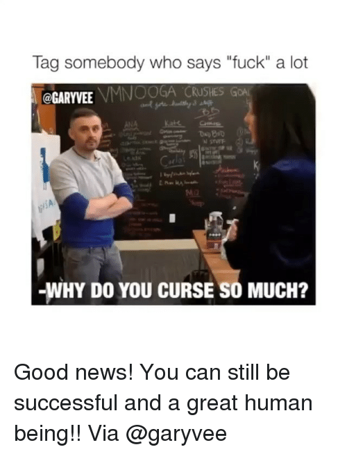 """Memes, News, and Fuck: Tag somebody who says """"fuck"""" a lot  VMNOOGA CRUSHESG  @GARYVEE  -WHY DO YOU CURSE SO MUCH? Good news! You can still be successful and a great human being!! Via @garyvee"""