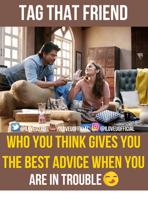 Advice, Memes, and Best: TAG THAT FRIEND  UOFFICIAL OILOVEUOFFICIAL  @ILOVEUZXD Tube /ILDVEUOFFICIAL OILOVE  WHO YOU THINK GIVES YOU  THE BEST ADVICE WHEN YOU  ARE IN TROUBLE