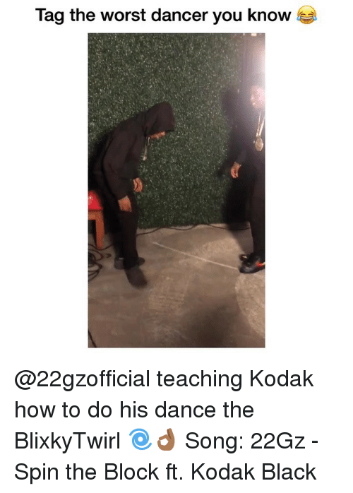 Funny, The Worst, and Black: Tag the worst dancer you know @22gzofficial teaching Kodak how to do his dance the BlixkyTwirl 🌀👌🏾 Song: 22Gz - Spin the Block ft. Kodak Black