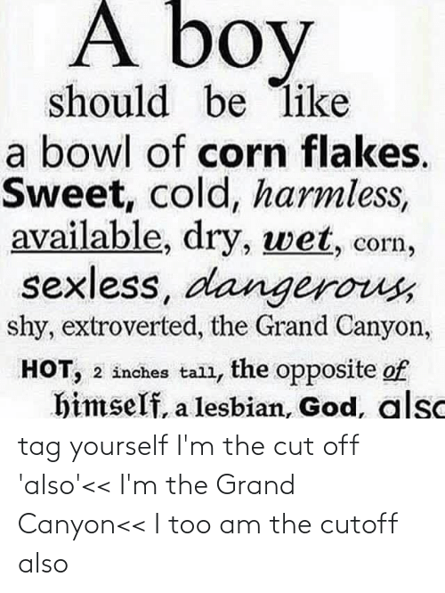 cut off: tag yourself I'm the cut off 'also'<< I'm the Grand Canyon<< I too am the cutoff also