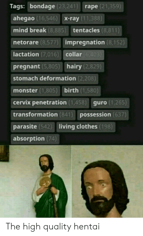 Penetration: Tags: bondage (23,241) rape (21,359)  ahegao (16,546) X-ray (11,388)  mind break (8,885) tentacles (8,811)  netorare (8,577) impregnation (8,15  lactation (7,016) collar  pregnant (5,805) hairy (2,829)  stomach deformation (2,208)  monster (1,805) birth (1,580)  cervix penetration (1,458) guro (1,265)  transformation (841) possession (637)  parasite (542) living clothes (198)  absorption (74 The high quality hentai